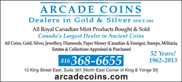 Arcade Coins (416-368-6655) - Display Ad - All Coins, Gold, Silver, Jewellery, Diamonds, Paper Money (Canadian & Foreign), Stamps, Militaria, Estates & Collections Appraised & Purchased 52 Years! 1962-2013 416 368-6655 10 King Street East, Suite 301 [North East Corner of King & Yonge St] Canada s Largest Dealer in Ancient Coins SINCE 1962 All Royal Canadian Mint Products Bought & Sold