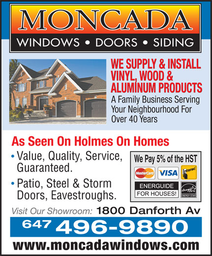 Moncada Windows Doors & Siding (416-463-4342) - Annonce illustrée======= - WE SUPPLY & INSTALL VINYL, WOOD & ALUMINUM PRODUCTS Your Neighbourhood For Over 40 Years As Seen On Holmes On Homes Value, Quality, Service, We Pay 5% of the HST Guaranteed. Patio, Steel & Storm Doors, Eavestroughs. Visit Our Showroom: 1800 Danforth Av 647 496-9890 www.moncadawindows.com A Family Business Serving