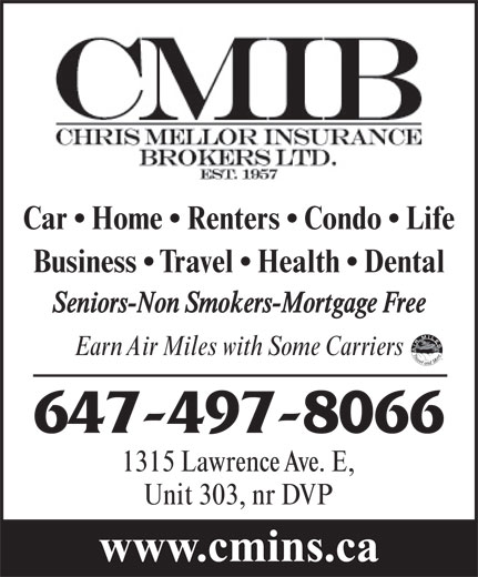 Chris Mellor Insurance Brokers Ltd (416-444-4405) - Annonce illustrée======= - Car   Home   Renters   Condo   Life Business   Travel   Health   Dental Seniors-Non Smokers-Mortgage Free Earn Air Miles with Some Carriers 647-497-8066 1315 Lawrence Ave. E, Unit 303, nr DVP www.cmins.ca