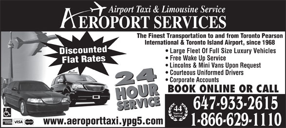 Aeroport Taxi & Limousine Service (416-255-2211) - Annonce illustrée======= - Airport Taxi & Limousine Service EROPORT SERVICES 647-933-2615 44 www.aeroporttaxi.ypg5.com 1-866-629-1110 The Finest Transportation to and from Toronto Pearson International & Toronto Island Airport, since 1968 Large Fleet Of Full Size Luxury Vehicles Discounted Free Wake Up Service Flat Rates Lincolns & Mini Vans Upon Request Courteous Uniformed Drivers Corporate Accounts 24 HOURSERVICE24 HOURSERVICE BOOK ONLINE OR CALL