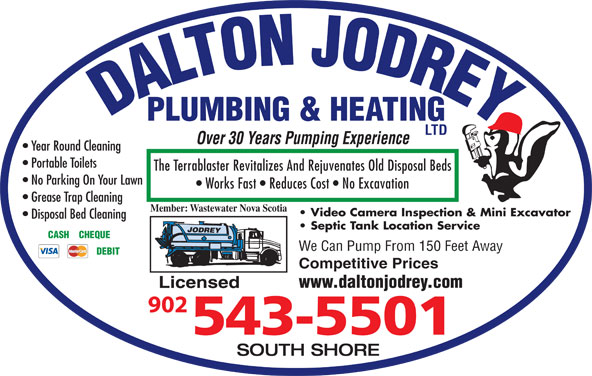 Dalton Jodrey Plumbing & Heating Ltd (902-543-5501) - Display Ad - DALTON JODREYPLUMBING & HEATING LTD Over 30 Years Pumping Experience Year Round Cleaning Portable Toilets The Terrablaster Revitalizes And Rejuvenates Old Disposal Beds No Parking On Your Lawn Works Fast   Reduces Cost   No Excavation Grease Trap Cleaning Member: Wastewater Nova Scotia Video Camera Inspection & Mini Excavator Disposal Bed Cleaning Septic Tank Location Service CASH    CHEQUE We Can Pump From 150 Feet Away DEBIT Competitive Prices www.daltonjodrey.com Licensed SOUTH SHORE DALTON JODREYPLUMBING & HEATING LTD Over 30 Years Pumping Experience Year Round Cleaning Portable Toilets The Terrablaster Revitalizes And Rejuvenates Old Disposal Beds No Parking On Your Lawn Works Fast   Reduces Cost   No Excavation Grease Trap Cleaning Member: Wastewater Nova Scotia Video Camera Inspection & Mini Excavator Disposal Bed Cleaning Septic Tank Location Service CASH    CHEQUE We Can Pump From 150 Feet Away DEBIT Competitive Prices www.daltonjodrey.com Licensed SOUTH SHORE