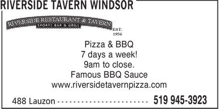 Riverside Tavern Windsor (519-945-3923) - Display Ad - 9am to close. Pizza & BBQ www.riversidetavernpizza.com Famous BBQ Sauce 7 days a week!