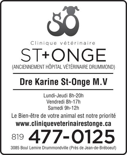 Clinique Vétérinaire St-Onge (819-477-0125) - Display Ad - (ANCIENNEMENT HÔPITAL VÉTÉRINAIRE DRUMMOND) Dre Karine St-Onge M.V Lundi-Jeudi 8h-20h Vendredi 8h-17h Samedi 9h-12h Le Bien-être de votre animal est notre priorité www.cliniqueveterinairestonge.ca 3085 Boul Lemire Drummondville (Près de Jean-de-Bréboeuf)