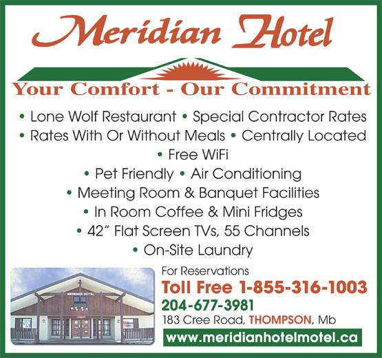 Meridian Hotel (204-778-8387) - Annonce illustrée======= - Your Comfort - Our Commitment Meeting Room & Banquet Facilities In Room Coffee & Mini Fridges 42  Flat Screen TVs, 55 Channels On-Site Laundry For Reservations Toll Free 1-855-316-1003 204-677-3981 183 Cree Road, THOMPSON , Mb www.meridianhotelmotel.ca Rates With Or Without Meals   Centrally Located Free WiFi Pet Friendly   Air Conditioning Lone Wolf Restaurant   Special Contractor Rates