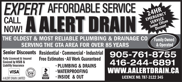 A Alert Drain (416-244-6891) - Display Ad - EXPERT CALL NOW! THE OLDEST & MOST RELIABLE PLUMBING & DRAINAGE CO SERVING THE GTA AREA FOR OVER 85 YEARS Senior Discounts Residential   Commercial   Industrial 905-761-8755 Fully Licenced & Insured Free Estimates   All Work Guaranteed Covered by WSIB & 416-244-6891 Liability Insurance PLUMBING & DRAINS WATERPROOFING INSIDE  & OUT LICENCE NO. T87-3122 345 A ALERT DRAIN LIMITED AFFORDABLE SERVICE