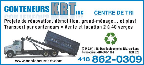 Conteneur K R T Inc (418-862-0309) - Annonce illustrée======= - CONTENEURS CENTRE DE TRI Projets de rénovation, démolition, grand-ménage... et plus! Transport par conteneurs   Vente et location 2 à 40 verges (C.P. 724) 118, Des Équipements, Riv.-du-Loup Télécopieur: 418-862-1924 INC G5R 3Z3 4184 www.conteneurskrt.com 862-0309