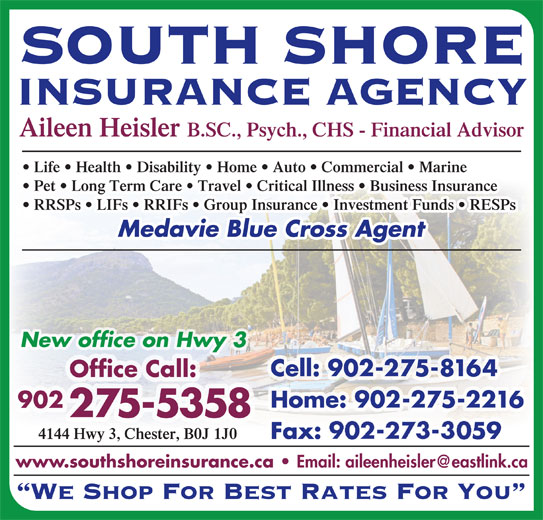 South Shore Insurance Agency (902-275-5358) - Display Ad - SOUTH SHORE INSURANCE AGENCY Aileen Heisler B.SC., Psych., CHS - Financial Advisor Life   Health   Disability   Home   Auto   Commercial   Marine Pet   Long Term Care   Travel   Critical Illness   Business Insurance RRSPs   LIFs   RRIFs   Group Insurance   Investment Funds   RESPs Medavie Blue Cross Agent New office on Hwy 3 Cell: 902-275-8164 Office Call: Home: 902-275-2216 902 275-5358 4144 Hwy 3, Chester, B0J 1J0 Fax: 902-273-3059 www.southshoreinsurance.ca We Shop For Best Rates For You SOUTH SHORE INSURANCE AGENCY Aileen Heisler B.SC., Psych., CHS - Financial Advisor Life   Health   Disability   Home   Auto   Commercial   Marine Pet   Long Term Care   Travel   Critical Illness   Business Insurance RRSPs   LIFs   RRIFs   Group Insurance   Investment Funds   RESPs Medavie Blue Cross Agent New office on Hwy 3 Cell: 902-275-8164 Office Call: Home: 902-275-2216 902 275-5358 4144 Hwy 3, Chester, B0J 1J0 Fax: 902-273-3059 www.southshoreinsurance.ca We Shop For Best Rates For You