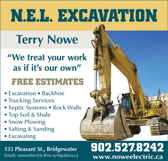 N.E.L. Excavation (902-527-8242) - Display Ad - N.E.L. EXCAVATION Terry Nowewe We treat your workwork as if it s our own wn FREE ESTIMATESATES Excavation   Backhoe Trucking Services Septic Systems   Rock WallsWalls Top Soil & Shale Snow Plowing Salting & Sanding Excavating 135 Pleasant St., Bridgewaterwater 902.527.8242902.527.8242 www.noweelectric.cawww.noweelectric.ca N.E.L. EXCAVATION Terry Nowewe We treat your workwork as if it s our own wn FREE ESTIMATESATES Excavation   Backhoe Trucking Services Septic Systems   Rock WallsWalls Top Soil & Shale Snow Plowing Salting & Sanding Excavating 135 Pleasant St., Bridgewaterwater 902.527.8242902.527.8242 www.noweelectric.cawww.noweelectric.ca
