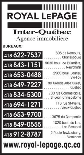 Royal LePage (418-622-7537) - Display Ad - Inter-Québec . . . . . . . . . Charlesbourg 9030 boul. de L Ormière, 418 843-1151 . . . . . . . . . . . Neufchâtel 2960 boul. Laurier, 418 653-0488 . . . . . . . . . . . . . Ste-Foy 190 Grande Allée Ouest, 418 649-7227 . . . . . . . . . . . . . Québec 730 rue Commerciale, 418 834-5300 . . . . St-Jean Chrysostome 113 rue St-Pierre, 418 694-1271 . . . . . . . . . Vieux-Québec 418 653-9700 ... . 3675 du Campanile 1020 boul. du Lac, 418 849-0555 . . . . . . . . . Lac Beauport 2 Route Tewkesburry, 418 912-8787 . . . . . . . . . Stoneham www.royal-lepage.qc.ca Agence immobilière BUREAUX: 805 de Nemours, 418 622-7537 . . . . . . . . . Charlesbourg 9030 boul. de L Ormière, 418 843-1151 . . . . . . . . . . . Neufchâtel 2960 boul. Laurier, 418 653-0488 . . . . . . . . . . . . . Ste-Foy 190 Grande Allée Ouest, 418 649-7227 . . . . . . . . . . . . . Québec 730 rue Commerciale, 418 834-5300 . . . . St-Jean Chrysostome 113 rue St-Pierre, 418 694-1271 . . . . . . . . . Vieux-Québec 418 653-9700 ... . 3675 du Campanile 1020 boul. du Lac, 418 849-0555 . . . . . . . . . Lac Beauport 2 Route Tewkesburry, 418 912-8787 . . . . . . . . . Stoneham www.royal-lepage.qc.ca Inter-Québec Agence immobilière BUREAUX: 805 de Nemours, 418 622-7537