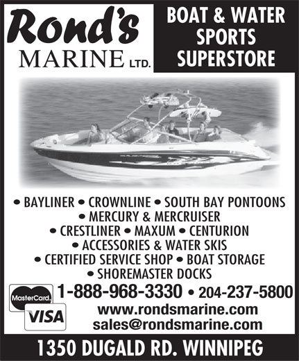 Rond's Marine Ltd (204-237-5800) - Annonce illustrée======= - BOAT & WATER SPORTS SUPERSTORE MARINE LTD. BAYLINER   CROWNLINE   SOUTH BAY PONTOONS MERCURY & MERCRUISER CRESTLINER   MAXUM   CENTURION ACCESSORIES & WATER SKIS CERTIFIED SERVICE SHOP   BOAT STORAGE SHOREMASTER DOCKS 1-888-968-3330 204-237-5800 www.rondsmarine.com 1350 DUGALD RD. WINNIPEG