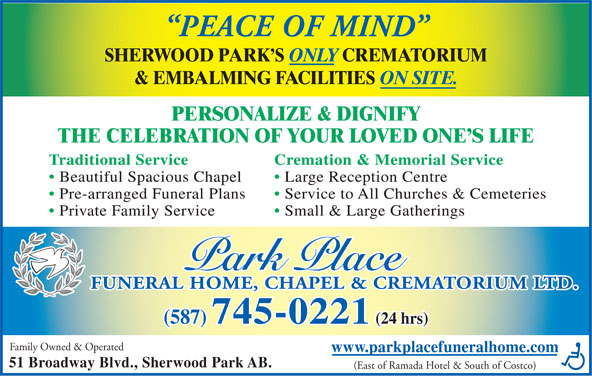 Park Place Funeral Home Chapel & Crematorium Ltd (780-417-8000) - Display Ad - PEACE OF MIND SHERWOOD PARK S ONLY CREMATORIUM & EMBALMING FACILITIES ON SITE. PERSONALIZE & DIGNIFY THE CELEBRATION OF YOUR LOVED ONE S LIFE Traditional Service Cremation & Memorial Service Beautiful Spacious Chapel Large Reception Centre Pre-arranged Funeral Plans Service to All Churches & Cemeteries Private Family Service Small & Large Gatherings FUNERAL HOME, CHAPEL & CREMATORIUM LTD. (587) 745-0221 (24 hrs) Family Owned & Operated www.parkplacefuneralhome.com 51 Broadway Blvd., Sherwood Park AB. (East of Ramada Hotel & South of Costco) PEACE OF MIND SHERWOOD PARK S ONLY CREMATORIUM & EMBALMING FACILITIES ON SITE. PERSONALIZE & DIGNIFY THE CELEBRATION OF YOUR LOVED ONE S LIFE Traditional Service Cremation & Memorial Service Beautiful Spacious Chapel Large Reception Centre Pre-arranged Funeral Plans Service to All Churches & Cemeteries Private Family Service Small & Large Gatherings FUNERAL HOME, CHAPEL & CREMATORIUM LTD. (587) 745-0221 (24 hrs) Family Owned & Operated www.parkplacefuneralhome.com 51 Broadway Blvd., Sherwood Park AB. (East of Ramada Hotel & South of Costco)