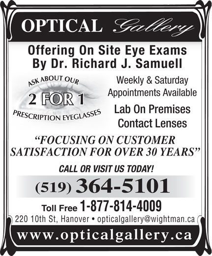 Optical Gallery (519-364-5101) - Display Ad - Offering On Site Eye Exams By Dr. Richard J. Samuell Weekly & Saturday Appointments Available 1 FOR Lab On Premises Contact Lenses FOCUSING ON CUSTOMER SATISFACTION FOR OVER 30 YEARS CALL OR VISIT US TODAY! (519) 364-5101 Toll Free 1-877-814-4009 220 10th St, Hanover www.opticalgallery.ca