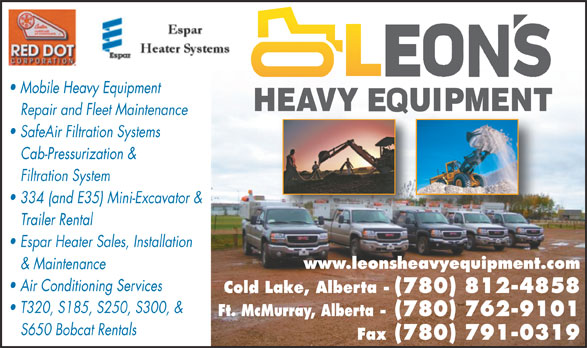 Leon's Heavy Equipment Ltd (780-715-0648) - Annonce illustrée======= - Mobile Heavy Equipment Repair and Fleet Maintenance SafeAir Filtration Systems Cab-Pressurization & Filtration System 334 (and E35) Mini-Excavator & Trailer Rental Espar Heater Sales, Installation www.leonsheavyequipment.com & Maintenance Air Conditioning Services Cold Lake, Alberta - (780) 812-4858 T320, S185, S250, S300, & Ft. McMurray, Alberta - (780) 762-9101 S650 Bobcat Rentals Fax (780) 791-0319