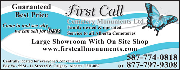 First Call Cemetery Monuments (403-723-0800) - Display Ad - Bay #4 - 5524 - 1a Street SW Calgary, Alberta T2H-0E7 or 877-797-9308 587-774-0818 Guaranteed First Call Best Price Cemetery Monuments Ltd. Come in and see whyy Family owned & operated less we can sell forr Service to all Alberta Cemeteries Large Showroom With On Site Shop www.firstcallmonuments.com Centrally located for everyone s convenience
