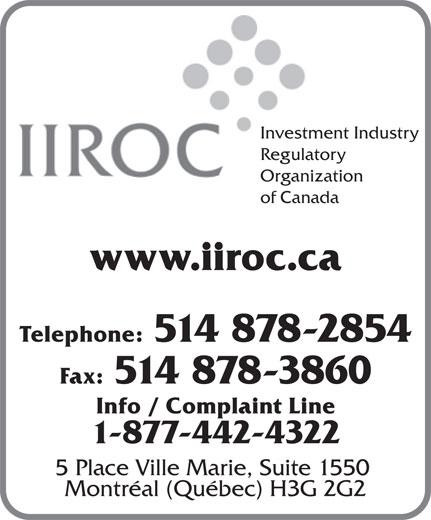 Investment Industry Regulatory Organization of Canada (514-878-2854) - Display Ad - Investment Industry Regulatory Organization of Canada www.iiroc.ca Telephone: 514 878-2854 Info / Complaint Line 1-877-442-4322 5 Place Ville Marie, Suite 1550 Montréal (Québec) H3G 2G2 Fax: 514 878-3860