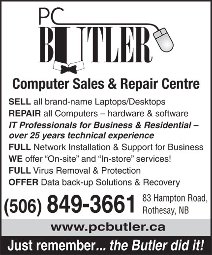 PC Butler (506-849-3661) - Display Ad - Computer Sales & Repair Centre SELL all brand-name Laptops/Desktops REPAIR all Computers - hardware & software IT Professionals for Business & Residential - over 25 years technical experience FULL Network Installation & Support for Business WE offer  On-site  and  In-store  services! FULL Virus Removal & Protection OFFER Data back-up Solutions & Recovery 83 Hampton Road, (506) 849-3661 Rothesay, NB www.pcbutler.ca Just remember ... the Butler did it!