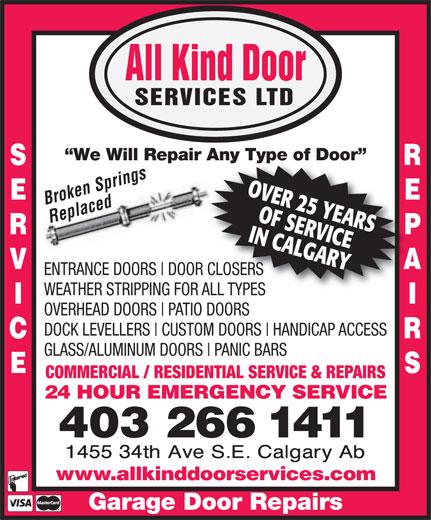 All Kind Door Services Ltd (403-266-1411) - Annonce illustrée======= - All Kind Door SERVICES LTD We Will Repair Any Type of Door air Any Type of Door Brken rings OVER 25 YEARS Replaced IN CALGARYOF SERVICE ENTRANCE DOORS DOOR CLOSERS WEATHER STRIPPING FOR ALL TYPES OVERHEAD DOORS PATIO DOORS DOCK LEVELLERS CUSTOM DOORS HANDICAP ACCESS GLASS/ALUMINUM DOORS PANIC BARS COMMERCIAL / RESIDENTIAL SERVICE & REPAIRS 24 HOUR EMERGENCY SERVICE 403 266 1411 www.allkinddoorservices.com Garage Door Repairs