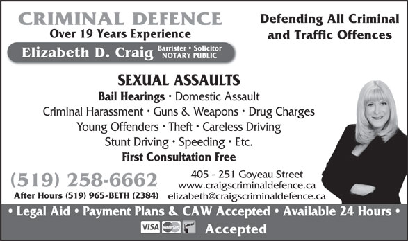 Craig Elizabeth D (519-258-6662) - Annonce illustrée======= - Defending All Criminal CRIMINAL DEFENCE Over 19 Years Experience and Traffic Offences Barrister   Solicitor Elizabeth D. Craig NOTARY PUBLIC SEXUAL ASSAULTS Bail Hearings Domestic Assault Criminal Harassment   Guns & Weapons   Drug ChargesCharges Young Offenders   Theft   Careless Drivingg Stunt Driving   Speeding   Etc. First Consultation Free 405 - 251 Goyeau Street 519 258-6662 www.craigscriminaldefence.ca After Hours (519) 965-BETH (2384) Legal Aid   Payment Plans & CAW Accepted   Available 24 Hours Accepted