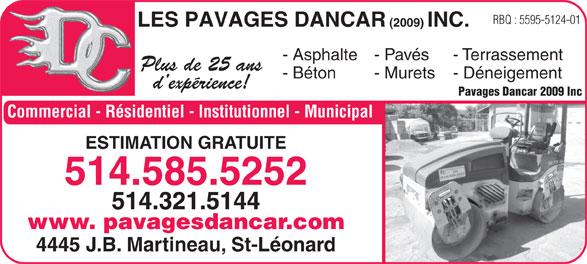Les Pavages Dancar 2009 Inc (514-585-5252) - Annonce illustrée======= - (2009) INC. - Asphalte- Pavés - Terrassement Plus de 25 ans - Béton - Murets - Déneigement d expérience! Pavages Dancar 2009 Inc ESTIMATION GRATUITE 514.585.5252 514.321.5144 www. pavagesdancar.com 4445 J.B. Martineau, St-Léonard Commercial - Résidentiel - Institutionnel - Municipal LES PAVAGES DANCAR RBQ : 5595-5124-01