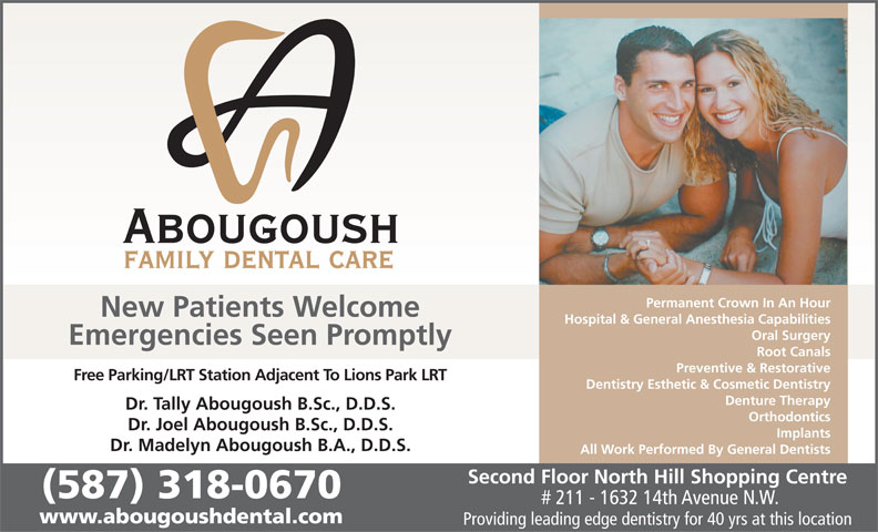 Abougoush Family Dental Care (403-289-7370) - Display Ad - Permanent Crown In An Hour New Patients Welcome Hospital & General Anesthesia Capabilities Oral Surgery Emergencies Seen Promptly Root Canals Preventive & Restorative Free Parking/LRT Station Adjacent To Lions Park LRT Dentistry Esthetic & Cosmetic Dentistry Denture Therapy Dr. Tally Abougoush B.Sc., D.D.S. Orthodontics Dr. Joel Abougoush B.Sc., D.D.S. Implants Dr. Madelyn Abougoush B.A., D.D.S. All Work Performed By General Dentists Second Floor North Hill Shopping Centre (587) 318-0670 # 211 - 1632 14th Avenue N.W. www.abougoushdental.com Providing leading edge dentistry for 40 yrs at this location Permanent Crown In An Hour New Patients Welcome Hospital & General Anesthesia Capabilities Oral Surgery Emergencies Seen Promptly Root Canals Preventive & Restorative Free Parking/LRT Station Adjacent To Lions Park LRT Dentistry Esthetic & Cosmetic Dentistry Denture Therapy Dr. Tally Abougoush B.Sc., D.D.S. Orthodontics Dr. Joel Abougoush B.Sc., D.D.S. Implants Dr. Madelyn Abougoush B.A., D.D.S. All Work Performed By General Dentists Second Floor North Hill Shopping Centre (587) 318-0670 # 211 - 1632 14th Avenue N.W. www.abougoushdental.com Providing leading edge dentistry for 40 yrs at this location