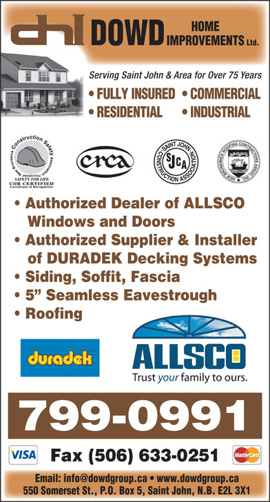 Dowd Roofing Inc (506-632-0022) - Display Ad - Serving Saint John & Area for Over 75 Years FULLY INSURED  COMMERCIAL RESIDENTIAL INDUSTRIAL Authorized Dealer of ALLSCO Windows and Doors Authorized Supplier & Installer of DURADEK Decking Systems Siding, Soffit, Fascia 5  Seamless Eavestrough Roofing 799-0991 Fax (506) 633-0251 550 Somerset St., P.O. Box 5, Saint John, N.B. E2L 3X1 HOME DOWD IMPROVEMENTS Ltd.