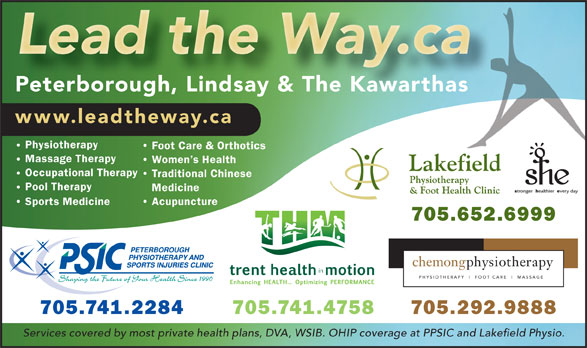 Peterborough Physiotherapy & Sports Injuries Clinic (705-741-2284) - Display Ad - www.leadtheway.ca Physiotherapy Foot Care & Orthotics Massage Therapy Women s Health Occupational Therapy Traditional Chinese Pool Therapy Medicine Sports Medicine Acupuncture 705.652.6999 chemongphysiotherapy PHYSIOTHERAPY FOOT CARE MASSAGE 705.741.2284 705.741.4758 705.292.9888 Services covered by most private health plans, DVA, WSIB. OHIP coverage at PPSIC and Lakefield Physio. Peterborough, Lindsay & The Kawarthas