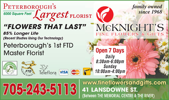 McKnight's Flowers Plants Gifts (705-749-1530) - Display Ad - family owned since 1968 6000 Square Feet FLORIST FLOWERS THAT LAST 85% Longer Life (Recent Studies Using Our Technology) Peterborough s 1st FTD Open 7 Days Master Florist Daily 8:30am-6:00pm Sunday 10:00am-4:00pm www.fineflowersandgifts.com 41 LANSDOWNE ST.41 LANSDOWNE ST. 705-243-5113 (Between THE MEMORIAL CENTRE & THE RIVER)