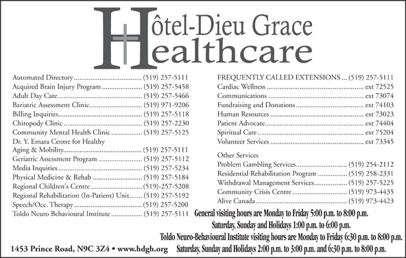 Hotel-Dieu Grace Healthcare (519-257-5111) - Display Ad - Acquired Brain Injury Program......................(519) 257-5458 Cardiac Wellness.....................................................ext 72525 Adult Day Care..............................................(519) 257-5466 Communications....................................................ext 73074 Bariatric Assessment Clinic.............................(519) 971-9206 Fundraising and Donations.....................................ext 74103 Billing Inquiries..............................................(519) 257-5118 Human Resources...................................................ext 73023 Chiropody Clinic...........................................(519) 257-2230 Patient Advocate......................................................ext 74404 Community Mental Health Clinic.................(519) 257-5125 Spiritual Care..........................................................ext 75204 Dr. Y. Emara Centre for Healthy Volunteer Services...................................................ext 73345 Aging & Mobility...........................................(519) 257-5111 Other Services Geriatric Assessment Program........................(519) 257-5112 Problem Gambling Services............................(519) 254-2112 Media Inquiries..............................................(519) 257-5234 Residential Rehabilitation Program................(519) 258-2331 Physical Medicine & Rehab...........................(519) 257-5184 Withdrawal Management Services..................(519) 257-5225 Regional Children's Centre............................(519)-257-5208 Community Crisis Centre..............................(519) 973-4435 Regional Rehabilitation (In-Patient) Unit.......(519) 257-5192 Alive Canada..................................................(519) 973-4423 Speech/Occ. Therapy.....................................(519) 257-5200 Toldo Neuro Behavioural Institute.................(519) 257-5111 General visiting hours are Monday to Friday 5:00 p.m. to 8:00 p.m. Saturday, Sunday and Holidays 1:00 p.m. to 6:00 p.m. Toldo Neuro-Behavioural Institute visiting hours are Monday to Friday 6:30 p.m. to 8:00 p.m. 1453 Prince Road, N9C 3Z4   www.hdgh.org Automated Directory.....................................(519) 257-5111 Saturday, Sunday and Holidays 2:00 p.m. to 3:00 p.m. and 6:30 p.m. to 8:00 p.m. FREQUENTLY CALLED EXTENSIONS...(519) 257-5111