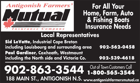 Antigonish Farmers' Mutual Insurance Co (902-863-3544) - Annonce illustrée======= - Home, Farm, Auto & Fishing Boats Insurance Needs Sid LeVatte , Industrial Cape Breton including Louisbourg and surrounding area 902-562-0458 Paul Gardiner , Coxheath, Westmount including the North side and Victoria Co. 902-539-4618 www.antigonishfarmersmutual.ca For All Your
