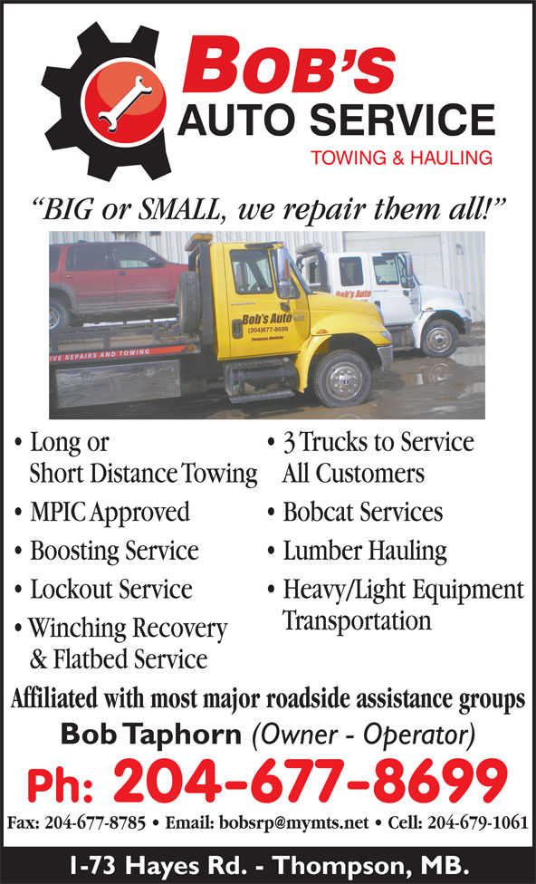 Bob's Auto (204-677-8699) - Annonce illustrée======= - 1-73 Hayes Rd. - Thompson, MB. Long or 3 Trucks to Service Short Distance TowingAll Customers MPIC Approved Bobcat Services Boosting Service Lumber Hauling Lockout Service Heavy/Light Equipment BIG or SMALL, we repair them all! Transportation Winching Recovery & Flatbed Service Affiliated with most major roadside assistance groups Bob Taphorn (Owner - Operator) Ph: 204-677-8699