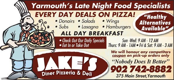 Jake's Diner Pizzeria & Deli (902-742-8882) - Annonce illustrée======= - coupon on pick-up orders only Nobody Does It Better We will honour any competitors 902 742-8882 375 Main Street,Yarmouth Thurs: 9 AM - 1AM   Fri & Sat: 9 AM - 3 AM Yarmouth s Late Night Food Specialists EVERY DAY DEALS ON PIZZA! Healthy Donairs Salads Wings Alternatives Subs Lasagna  Hamburgers Available ALL DAY BREAKFAST Check Out Our Daily Specials Sun -Wed: 9 AM - 12 AM Eat In or Take Out