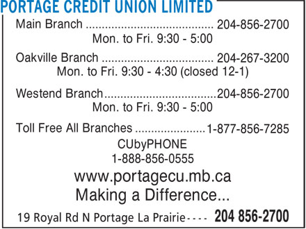 Portage Credit Union Limited (204-856-2700) - Display Ad - Main Branch ........................................ 204-856-2700 Mon. to Fri. 9:30 - 5:00 Oakville Branch ................................... 204-267-3200 Mon. to Fri. 9:30 - 4:30 (closed 12-1) Westend Branch ................................... 204-856-2700 Mon. to Fri. 9:30 - 5:00 Toll Free All Branches ...................... 1-877-856-7285 CUbyPHONE 1-888-856-0555 www.portagecu.mb.ca Making a Difference...