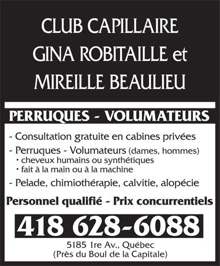 Club Capillaire Gina Robitaille Et Mireille Beaulieu (418-628-6088) - Annonce illustrée======= - GINA ROBITAILLE et MIREILLE BEAULIEU CLUB CAPILLAIRE PERRUQUES - VOLUMATEURS - Consultation gratuite en cabines privées - Perruques - Volumateurs (dames, hommes) cheveux humains ou synthétiques fait à la main ou à la machine - Pelade, chimiothérapie, calvitie, alopécie Personnel qualifié - Prix concurrentiels 418 628-6088 5185 1re Av., Québec (Près du Boul de la Capitale) CLUB CAPILLAIRE GINA ROBITAILLE et MIREILLE BEAULIEU PERRUQUES - VOLUMATEURS - Consultation gratuite en cabines privées - Perruques - Volumateurs (dames, hommes) cheveux humains ou synthétiques fait à la main ou à la machine - Pelade, chimiothérapie, calvitie, alopécie Personnel qualifié - Prix concurrentiels 418 628-6088 5185 1re Av., Québec (Près du Boul de la Capitale)