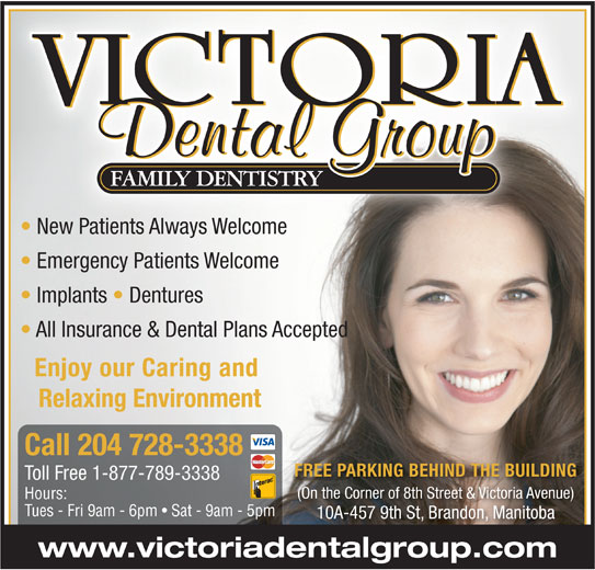 Victoria Dental Group (204-728-3338) - Annonce illustrée======= - New Patients Always Welcome New Patients Always Welcome Emergency Patients Welcome Implants   Dentures All Insurance & Dental Plans Accepted Enjoy our Caring and Relaxing Environment Call 204 728-3338 FREE PARKING BEHIND THE BUILDING Toll Free 1-877-789-3338 (On the Corner of 8th Street & Victoria Avenue)(On the C of 8th St t & Victoria Av e) Hours: Tues - Fri 9am - 6pm   Sat - 9am - 5pm 10A-457 9th St, Brandon, Manitoba www.victoriadentalgroup.com
