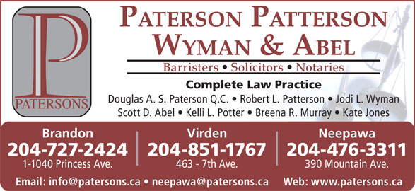 Paterson Patterson Wyman & Abel (204-727-2424) - Annonce illustrée======= - PATERSON PATTERSON WYMAN & ABEL Barristers   Solicitors   Notaries Complete Law Practice Douglas A. S. Paterson Q.C.   Robert L. Patterson   Jodi L. Wyman Scott D. Abel   Kelli L. Potter   Breena R. Murray   Kate Jones VirdenBrandon Neepawa 204-851-1767204-727-2424 204-476-3311 463 - 7th Ave.1-1040 Princess Ave. 390 Mountain Ave.