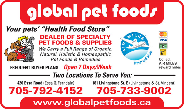 Global Pet Foods (705-792-4152) - Display Ad - DEALER OF SPECIALTY PET FOODS & SUPPLIES We Carry a Full Range of Organic, Natural, Holistic & Homeopathic Collect Pet Foods & Remedies AIR MILES reward miles FREQUENT BUYER PLANS Open 7 Days/Week Two Locations To Serve You: 181 Livingstone St. E (Livingstone & St. Vincent) 420 Essa Road (Essa & Ferndale) 705-733-9002705-792-4152 www.globalpetfoods.ca Your pets   Health Food Store