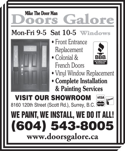 Doors Galore (604-543-8005) - Annonce illustrée======= - Mon-Fri 9-5  Sat 10-5 Front Entrance Replacement Colonial & French Doors Vinyl Window Replacement Complete Installation & Painting Services VISIT OUR SHOWROOM 8160 120th Street (Scott Rd.), Surrey, B.C. WE PAINT, WE INSTALL, WE DO IT ALL! 604 543-8005 www.doorsgalore.ca