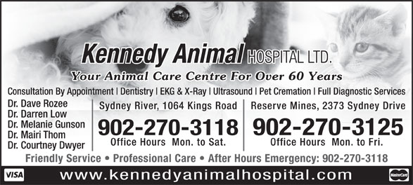 Kennedy Animal Hospital Ltd (902-564-8356) - Display Ad - HOSPITAL LTD. Your Animal Care Centre For Over 60 Years Consultation By Appointment Dentistry EKG & X-Ray Ultrasound Pet Cremation Full Diagnostic Services Dr. Dave Rozee Sydney River, 1064 Kings Road Reserve Mines, 2373 Sydney Drive Dr. Darren Low Dr. Melanie Gunson 902-270-3118902-270-3125 Dr. Mairi Thom Office Hours  Mon. to Sat. Office Hours  Mon. to Fri. Dr. Courtney Dwyer Friendly Service   Professional Care   After Hours Emergency: 902-270-3118 www.kennedyanimalhospital.com Kennedy Animal