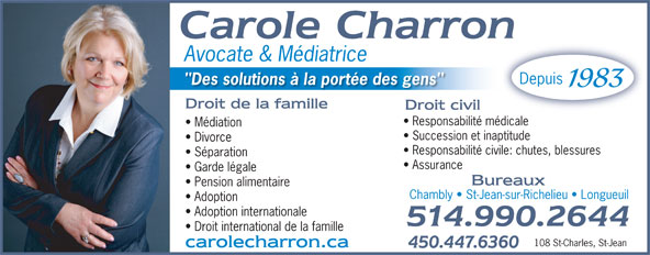 "Me Carole Charron Avocate & Médiatrice (514-990-2644) - Display Ad - Droit international de la famille 108 St-Charles, St-Jean Avocate & Médiatrice Depuis ""Des solutions à la portée des gens"" 1983 Responsabilité médicale Médiation Succession et inaptitude Divorce Responsabilité civile: chutes, blessures Séparation Assurance Garde légale Pension alimentaire Chambly   St-Jean-sur-Richelieu   Longueuil Adoption Adoption internationale"
