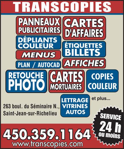 Transcopies Inc (450-359-1164) - Annonce illustrée======= - 450.359.1164 www.transcopies.com PANNEAUX CARTES PUBLICITAIRES D'AFFAIRES DÉPLIANTS ÉTIQUETTES COULEUR BILLETS MENUS AFFICHES PLAN/AUTOCAD RETOUCHE COPIES CARTES COULEUR MORTUAIRES PHOTO etplus... LETTRAGE VITRINES 263 boul. du Séminaire N., AUTOS Saint-Jean-sur-Richelieu 24h SERVICE oumoins