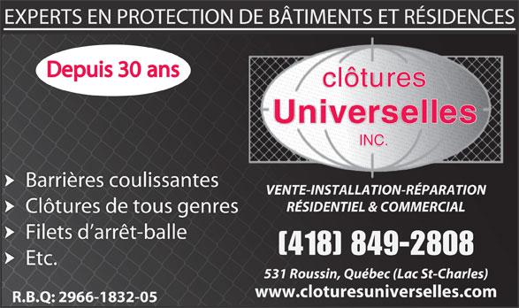 Clôtures Universelles Inc (418-849-2808) - Annonce illustrée======= - clôtures Universelles INC. Barrières coulissantes VENTE-INSTALLATION-RÉPARATION RÉSIDENTIEL & COMMERCIAL Clôtures de tous genres Filets d arrêt-balle [418] 849-2808 Etc. 531 Roussin, Québec (Lac St-Charles) www.cloturesuniverselles.com R.B.Q: 2966-1832-05 EXPERTS EN PROTECTION DE BÂTIMENTS ET RÉSIDENCES Depuis 30 ans