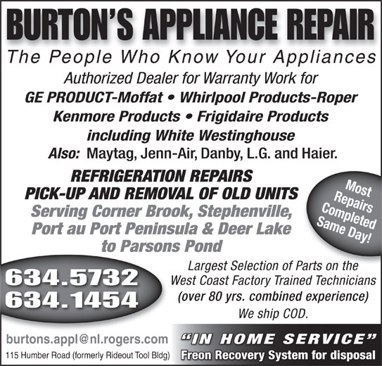 Burtons Appliance Repairs (709-634-5732) - Display Ad - BURTON S APPLIANCE REPAIR The People Who Know Your AppliancesThePeopleWhoKnowYourAppliances The People Who Know Your AppliancesThe People Who Know Your Appliances Authorized Dealer for Warranty Work for GE PRODUCT-Moffat   Whirlpool Products-Roper Kenmore Products   Frigidaire Products including White Westinghouse Also: Maytag, Jenn-Air, Danby, L.G. and Haier. REFRIGERATION REPAIRS RepairsMost PICK-UP AND REMOVAL OF OLD UNITS Completed Serving Corner Brook, Stephenville, Same Day! Port au Port Peninsula & Deer Lake to Parsons Pond Largest Selection of Parts on the Parts on the West Coast Factory Trained Technicians 634.5732 (over 80 yrs. combined experience) 634.1454 We ship COD. IN HOME SERVICE 115 Humber Road (formerly Rideout Tool Bldg) Freon Recovery System for disposal