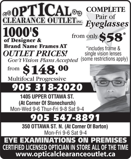 Optical Clearance Outlet (905-547-8891) - Display Ad - OUTLET PRICES! 1000'S from only $58 of Designer & Brand Name Frames AT *includes frame & single vision lenses Mon-Fri 9-6 Sat 9-4 EYE EXAMINATIONS ON PREMISES CERTIFIED LICENSED OPTICIAN IN STORE ALL OF THE TIME www.opticalclearanceoutlet.ca 350 OTTAWA ST. N. (At Corner Of Barton) from 00 $148. Multifocal Progressive Gov't Vision Plans Accepted 905 318-2020 1405 UPPER OTTAWA ST. (At Corner Of Stonechurch) Mon-Wed 9-6 Thur-Fri 9-8 Sat 9-4 905 547-8891 COMPLETE Pair of Eyeglasses (some restrictions apply)