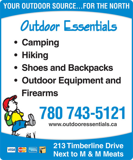 Outdoor Essentials (780-743-5121) - Display Ad - YOUR OUTDOOR SOURCE...FOR THE NORTH Camping Hiking Shoes and Backpacks Outdoor Equipment and Firearms 780 743-5121 www.outdooressentials.ca 213 Timberline Drive Next to M & M Meats