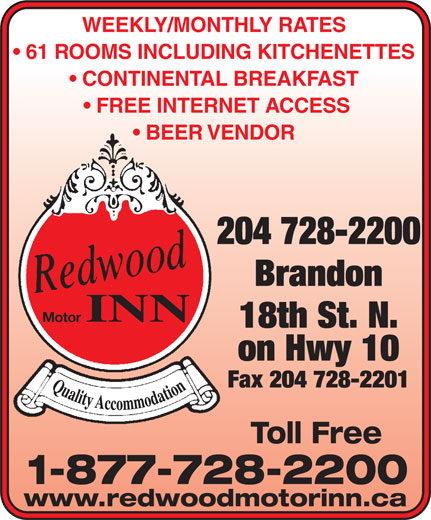 Redwood Motor Inn (204-728-2200) - Annonce illustrée======= - BEER VENDOR 204 728-2200 Brandon INN Motor 18th St. N. on Hwy 10 Fax 204 728-2201 Toll Free WEEKLY/MONTHLY RATES 61 ROOMS INCLUDING KITCHENETTES CONTINENTAL BREAKFAST FREE INTERNET ACCESS 1-877-728-2200 www.redwoodmotorinn.ca WEEKLY/MONTHLY RATES 61 ROOMS INCLUDING KITCHENETTES CONTINENTAL BREAKFAST FREE INTERNET ACCESS BEER VENDOR 204 728-2200 Brandon INN Motor 18th St. N. on Hwy 10 Fax 204 728-2201 Toll Free 1-877-728-2200 www.redwoodmotorinn.ca