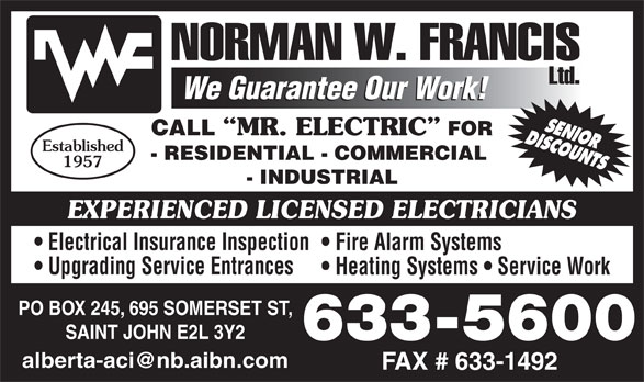 Francis Norman W Limited (506-633-5600) - Display Ad - Established - RESIDENTIAL - COMMERCIAL 1957 - INDUSTRIAL EXPERIENCED LICENSED ELECTRICIANS Electrical Insurance Inspection Fire Alarm Systems Upgrading Service Entrances Heating Systems   Service Work PO BOX 245, 695 SOMERSET ST, SAINT JOHN E2L 3Y2 633-5600 CALL MR. ELECTRIC FOR