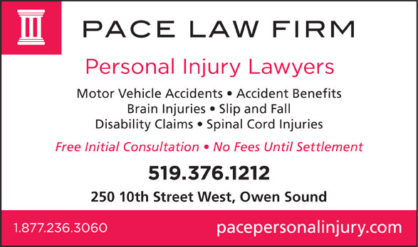 Pace Law Firm (519-376-1212) - Display Ad - Disability Claims   Spinal Cord Injuries Free Initial Consultation   No Fees Until Settlement 250 10th Street West, Owen Sound pacepersonalinjury.com Motor Vehicle Accidents   Accident Benefits Brain Injuries   Slip and Fall