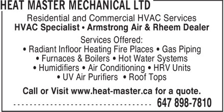 Heat Master Mechanical Ltd (647-898-7810) - Display Ad - HVAC Specialist • Armstrong Air & Rheem Dealer Services Offered: • Radiant Infloor Heating Fire Places • Gas Piping • Furnaces & Boilers • Hot Water Systems • Humidifiers • Air Conditioning • HRV Units • UV Air Purifiers • Roof Tops Call or Visit www.heat-master.ca for a quote. Residential and Commercial HVAC Services