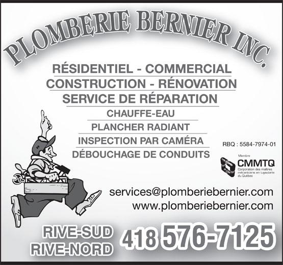 Plomberie Bernier Inc (418-576-7125) - Display Ad - RÉSIDENTIEL - COMMERCIAL CONSTRUCTION - RÉNOVATION SERVICE DE RÉPARATION CHAUFFE-EAU PLANCHER RADIANT INSPECTION PAR CAMÉRA RBQ : 5584-7974-01 Membre DÉBOUCHAGE DE CONDUITS CMMTQ Corporation des maîtres mécaniciens en tuyauterie du Québec www.plomberiebernier.comwww.plomberiebernier.com RIVE-SUDUD 418 576-7125 RIVE-NORDRD