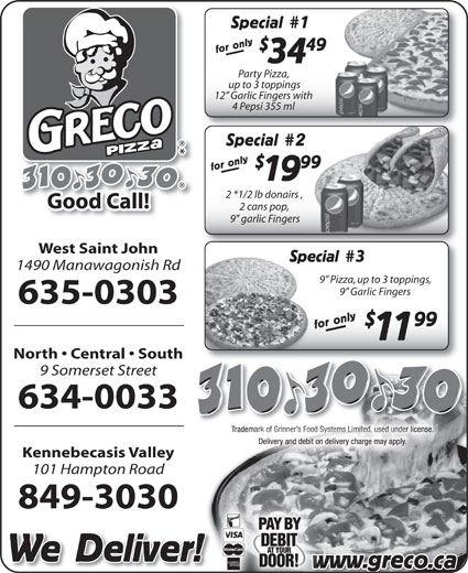 "Greco Pizza (506-634-0033) - Annonce illustrée======= - 34 Party Pizza, up to 3 toppings 12  Garlic Fingers withing 4 Pepsi 355 ml4 Pepsi 355 ml Special 2Special for only 99 for onlywww. West Saint John 3Spec 1490 Manawagonish Rd 9  Pizza, up to 3 toppings, 9  Garlic Fingers 635-0303 99 for only Special 11 North   Central   South 9 Somerset Street 634-0033 Kennebecasis Valley 101 Hampton Road 849-3030 We Deliver! greco.caw 1919 2 *1/2 lb donairs , 2 *1/2 lb donairs , 2 cans pop, 2 cans pop, 9"" garlic Fingersgarlic Fingers 49 Special for only"